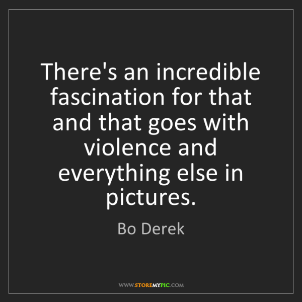 Bo Derek: There's an incredible fascination for that and that goes...