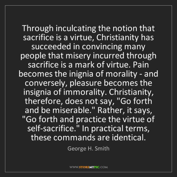 George H. Smith: Through inculcating the notion that sacrifice is a virtue,...