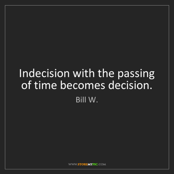 Bill W.: Indecision with the passing of time becomes decision.