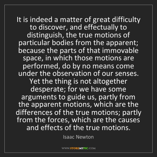 Isaac Newton: It is indeed a matter of great difficulty to discover,...