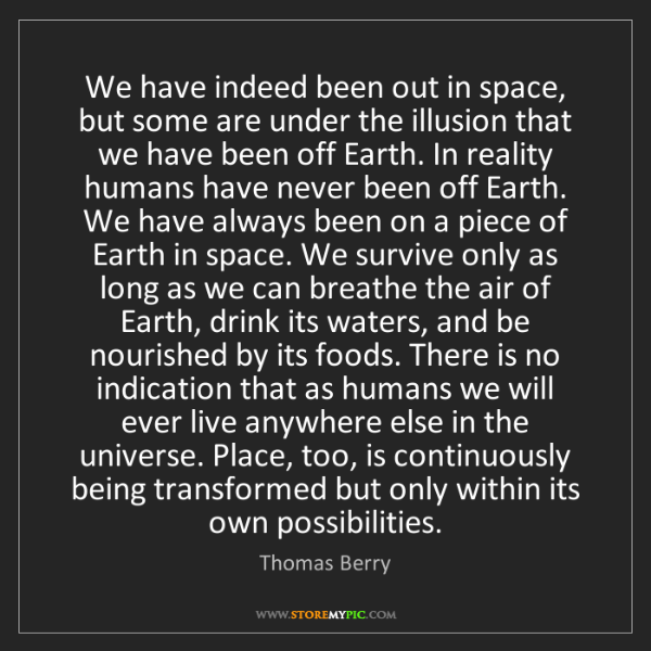 Thomas Berry: We have indeed been out in space, but some are under...