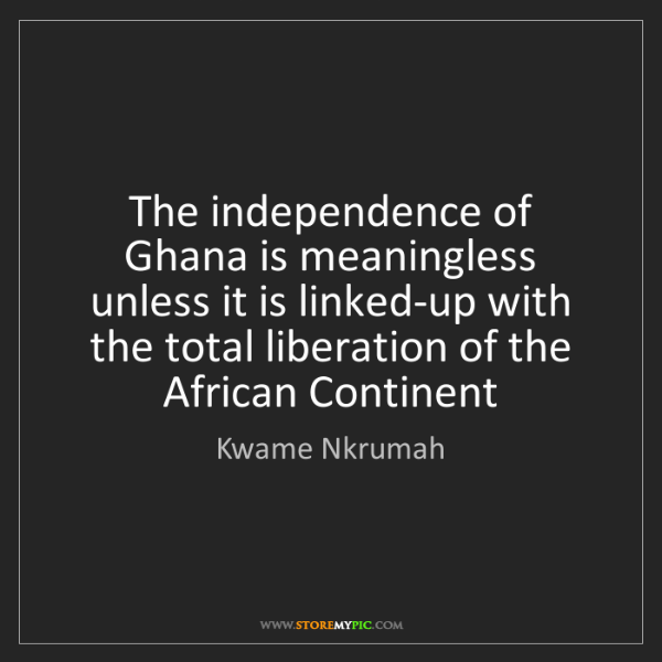 Kwame Nkrumah: The independence of Ghana is meaningless unless it is...