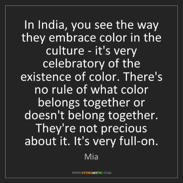 Mia: In India, you see the way they embrace color in the culture...