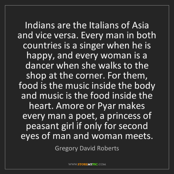 Gregory David Roberts: Indians are the Italians of Asia and vice versa. Every...