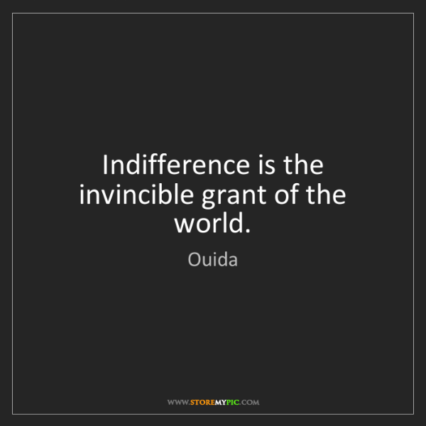Ouida: Indifference is the invincible grant of the world.