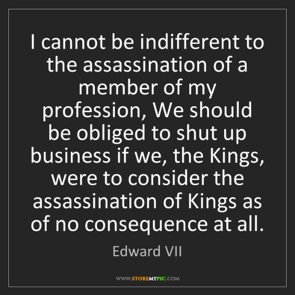 Edward VII: I cannot be indifferent to the assassination of a member...
