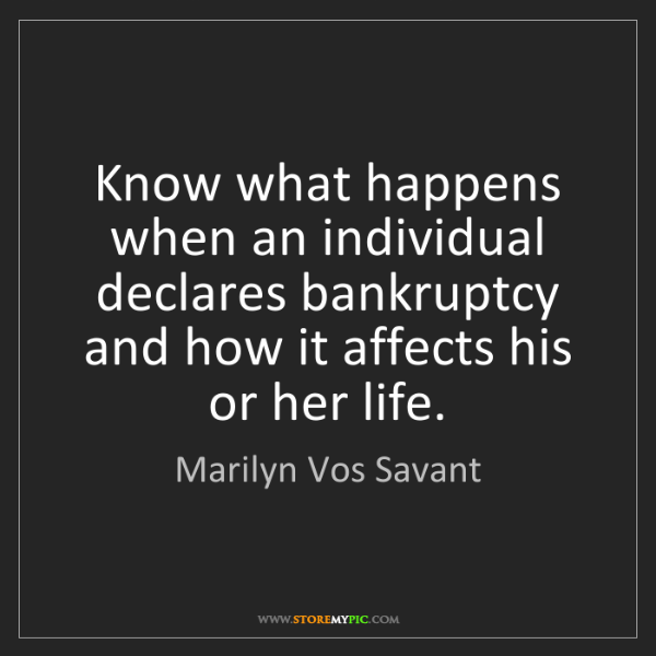 Marilyn Vos Savant: Know what happens when an individual declares bankruptcy...