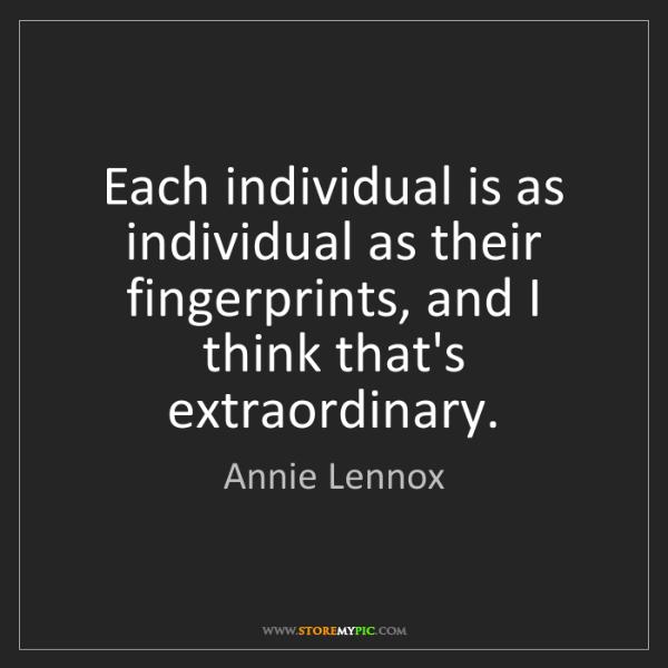 Annie Lennox: Each individual is as individual as their fingerprints,...