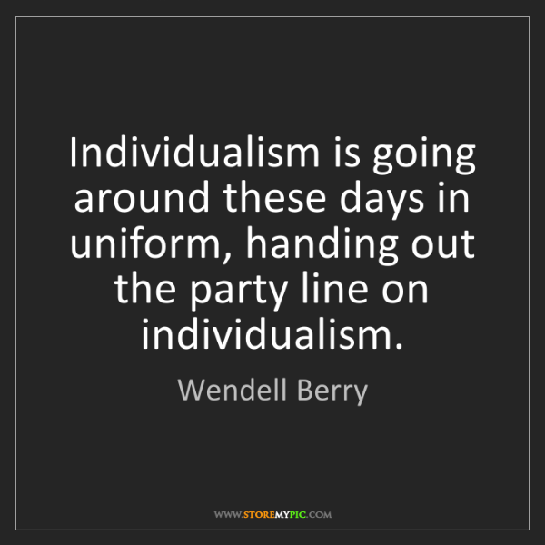 Wendell Berry: Individualism is going around these days in uniform,...