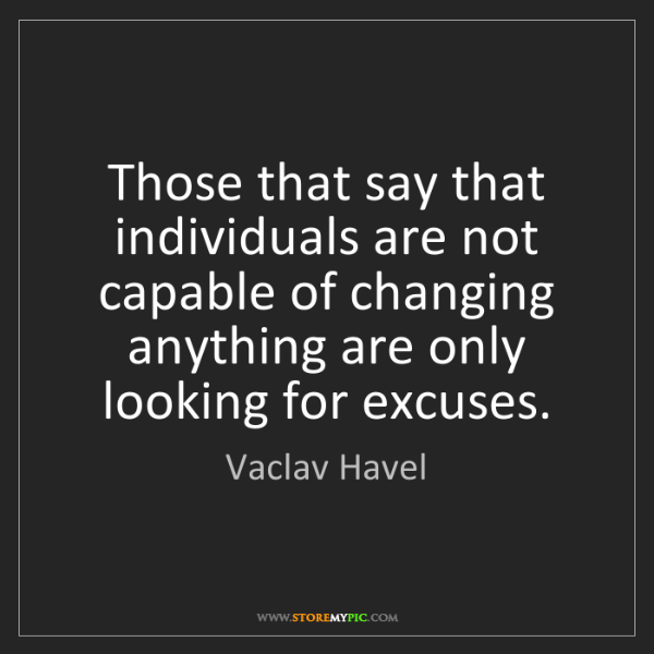 Vaclav Havel: Those that say that individuals are not capable of changing...