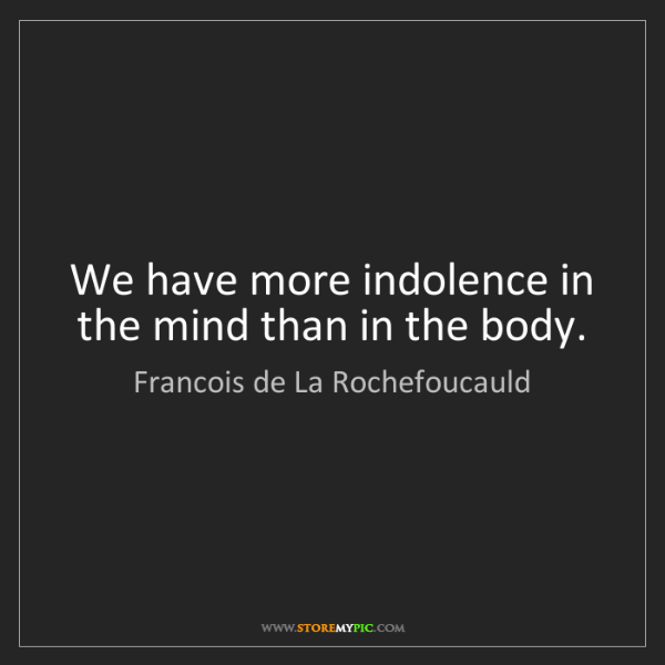 Francois de La Rochefoucauld: We have more indolence in the mind than in the body.