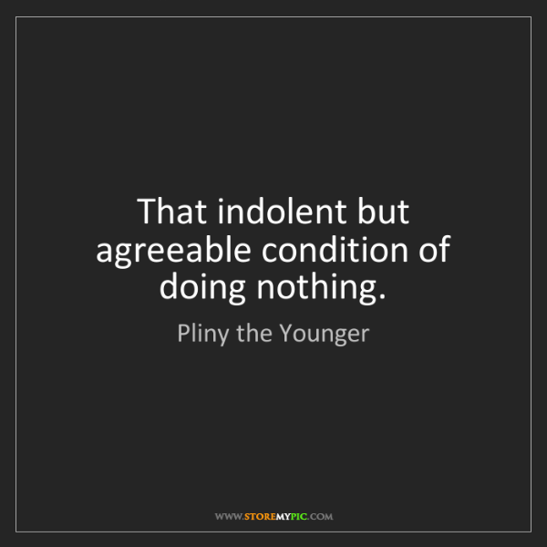 Pliny the Younger: That indolent but agreeable condition of doing nothing.