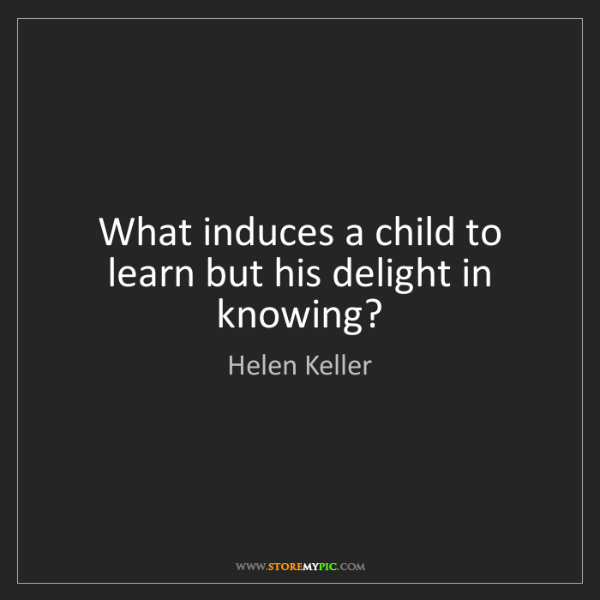 Helen Keller: What induces a child to learn but his delight in knowing?