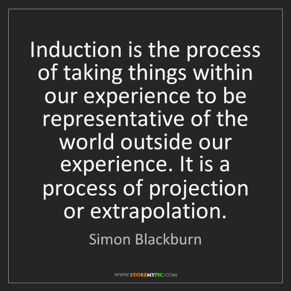 Simon Blackburn: Induction is the process of taking things within our...