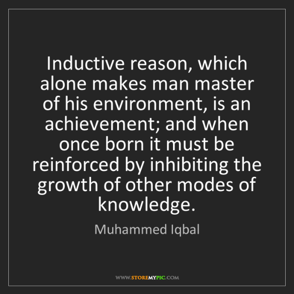 Muhammed Iqbal: Inductive reason, which alone makes man master of his...