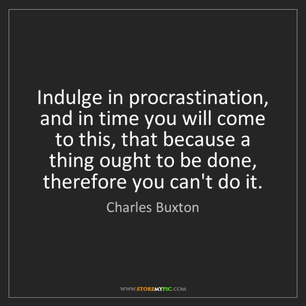 Charles Buxton: Indulge in procrastination, and in time you will come...