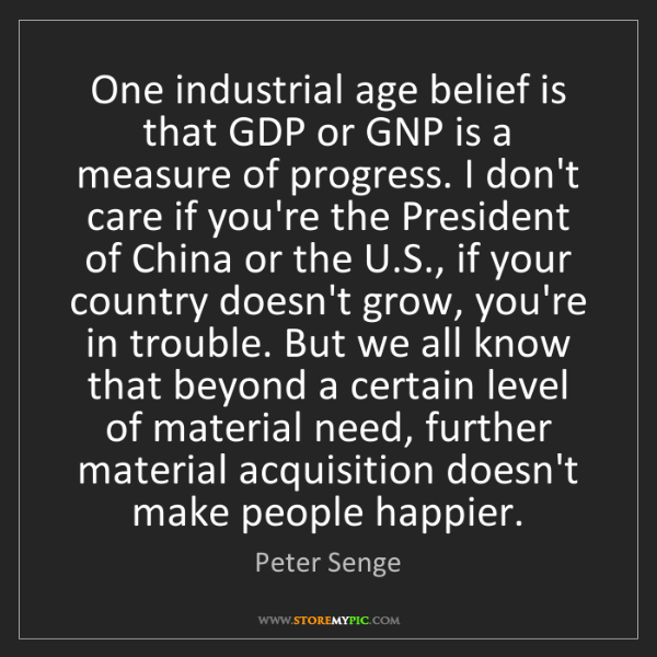 Peter Senge: One industrial age belief is that GDP or GNP is a measure...