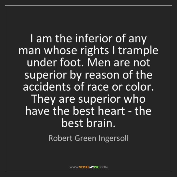 Robert Green Ingersoll: I am the inferior of any man whose rights I trample under...