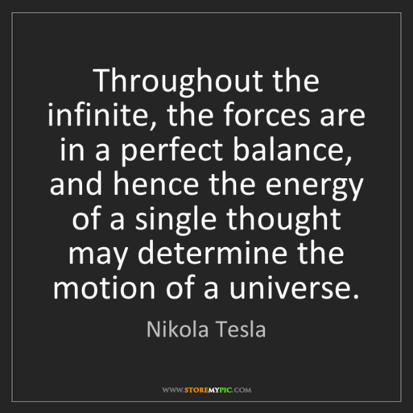Nikola Tesla: Throughout the infinite, the forces are in a perfect...