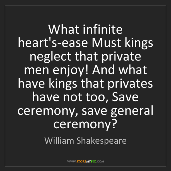 William Shakespeare: What infinite heart's-ease Must kings neglect that private...