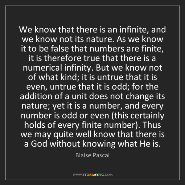 Blaise Pascal: We know that there is an infinite, and we know not its...