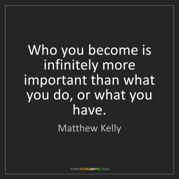 Matthew Kelly: Who you become is infinitely more important than what...