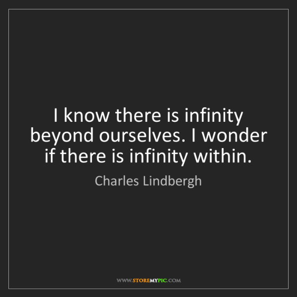 Charles Lindbergh: I know there is infinity beyond ourselves. I wonder if...