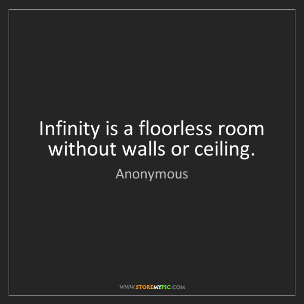 Anonymous: Infinity is a floorless room without walls or ceiling.