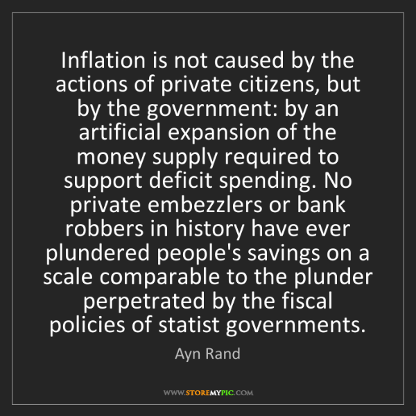 Ayn Rand: Inflation is not caused by the actions of private citizens,...