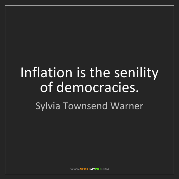 Sylvia Townsend Warner: Inflation is the senility of democracies.