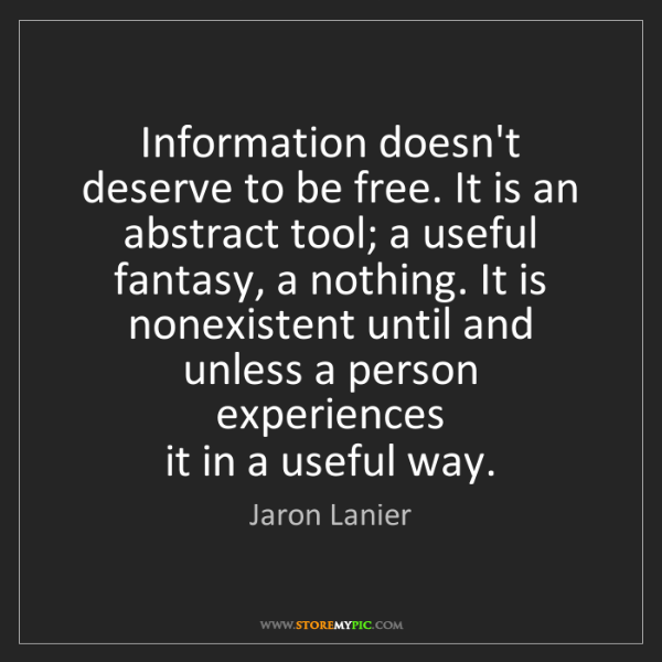 Jaron Lanier: Information doesn't deserve to be free. It is an abstract...