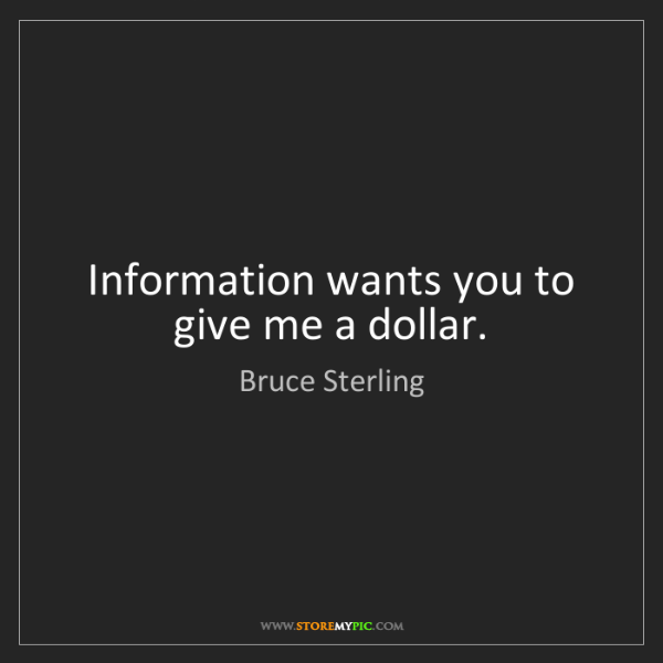 Bruce Sterling: Information wants you to give me a dollar.