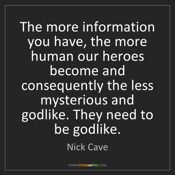 Nick Cave: The more information you have, the more human our heroes...