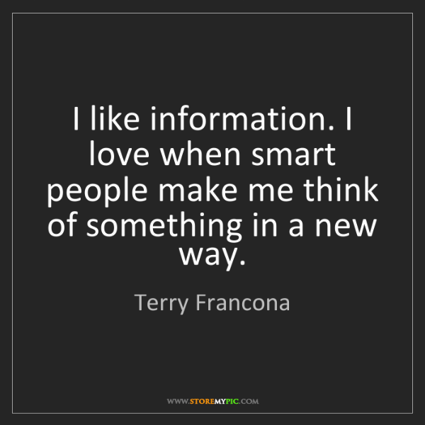 Terry Francona: I like information. I love when smart people make me...