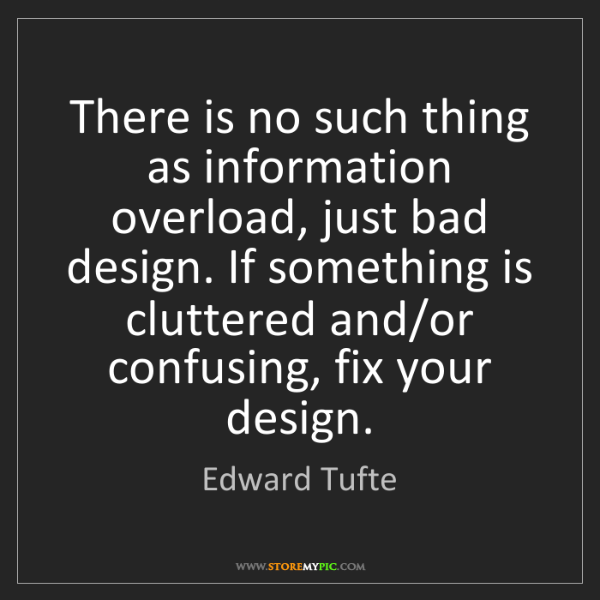 Edward Tufte: There is no such thing as information overload, just...