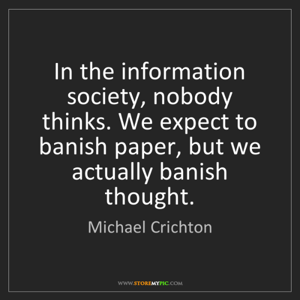 Michael Crichton: In the information society, nobody thinks. We expect...