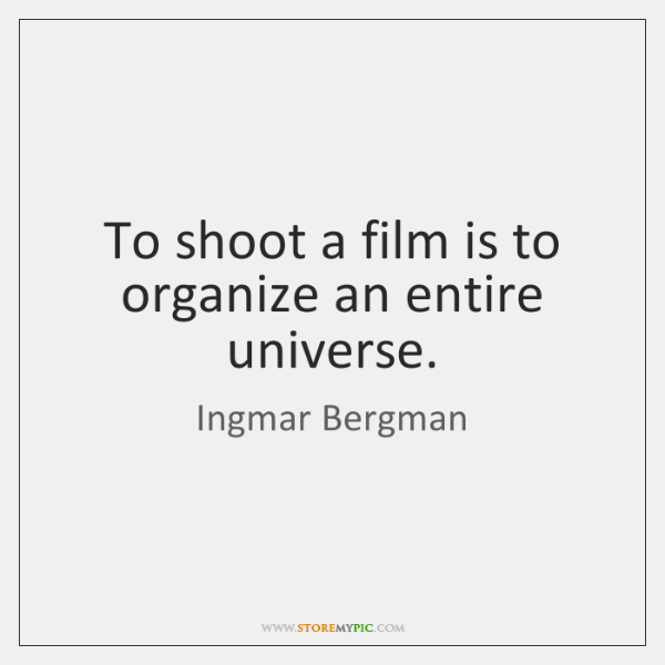 To shoot a film is to organize an entire universe.