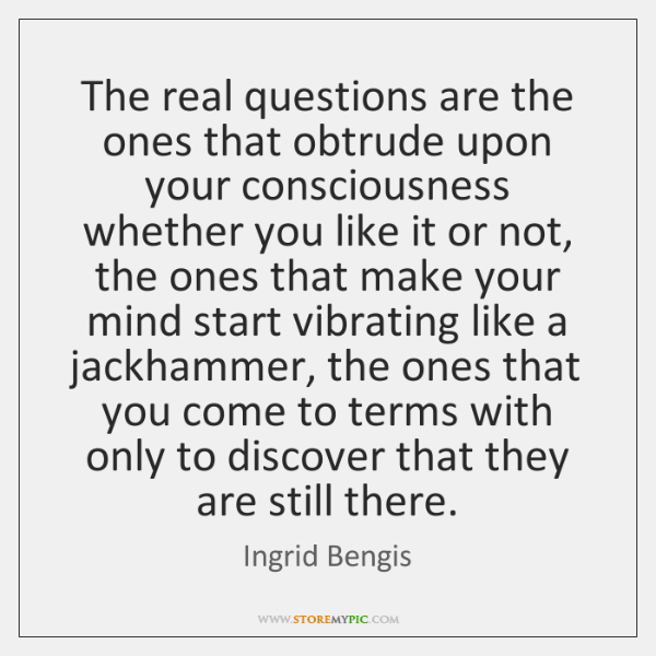 The real questions are the ones that obtrude upon your consciousness whether ...
