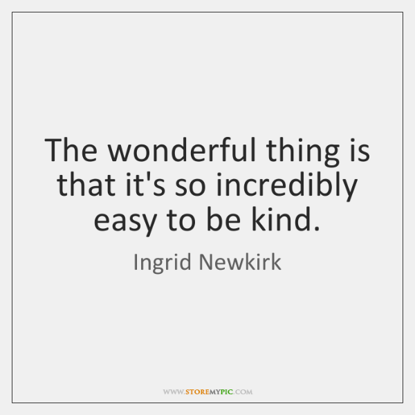 The wonderful thing is that it's so incredibly easy to be kind.