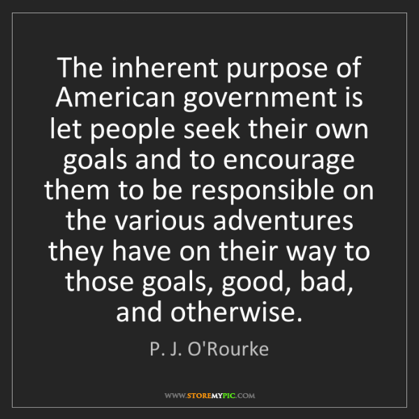 P. J. O'Rourke: The inherent purpose of American government is let people...