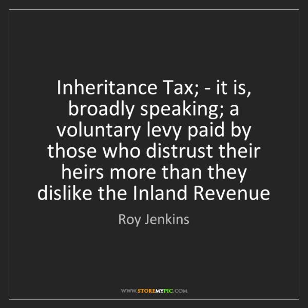 Roy Jenkins: Inheritance Tax; - it is, broadly speaking; a voluntary...