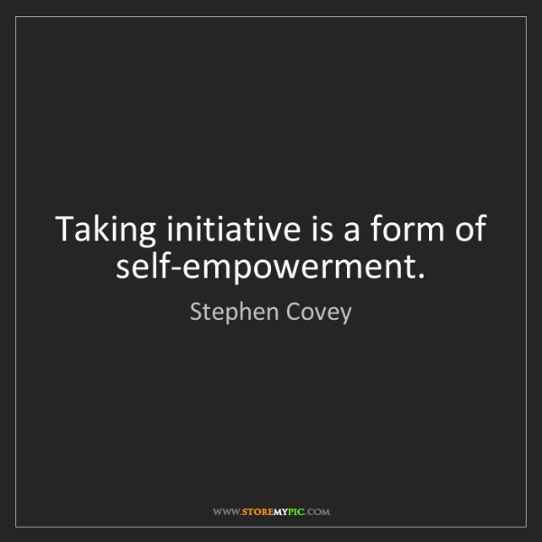 Stephen Covey: Taking initiative is a form of self-empowerment.