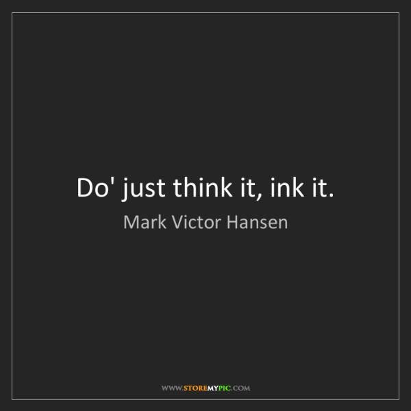 Mark Victor Hansen: Do' just think it, ink it.
