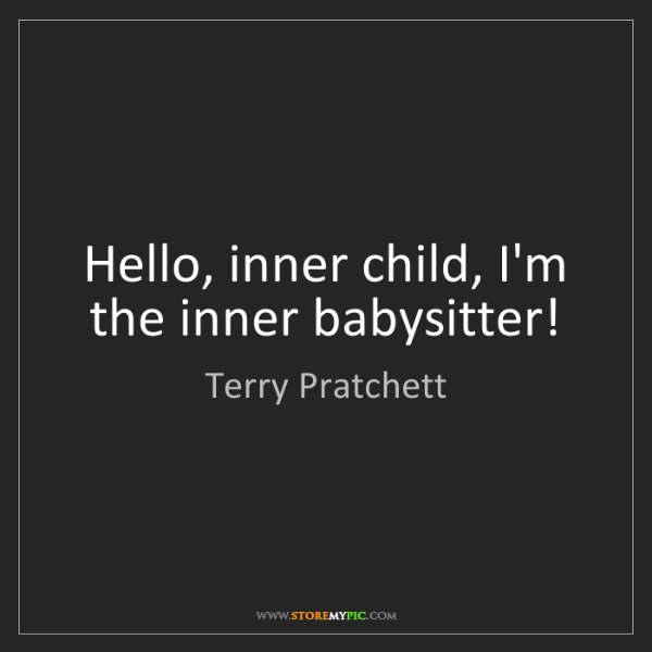 Terry Pratchett: Hello, inner child, I'm the inner babysitter!