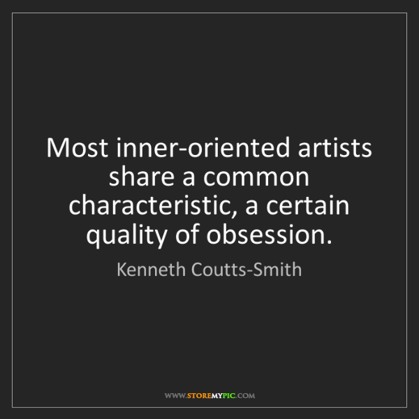 Kenneth Coutts-Smith: Most inner-oriented artists share a common characteristic,...
