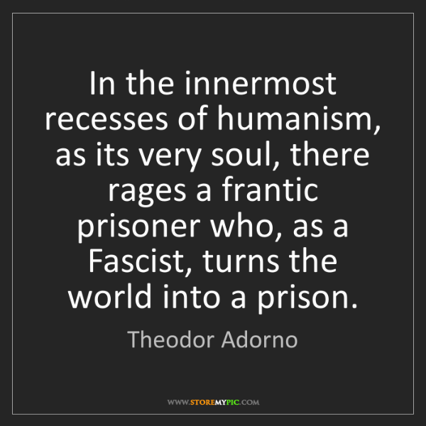 Theodor Adorno: In the innermost recesses of humanism, as its very soul,...