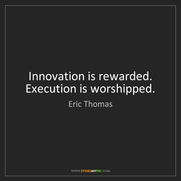 Eric Thomas: Innovation is rewarded. Execution is worshipped.
