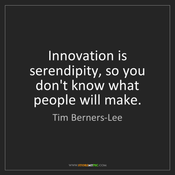 Tim Berners-Lee: Innovation is serendipity, so you don't know what people...