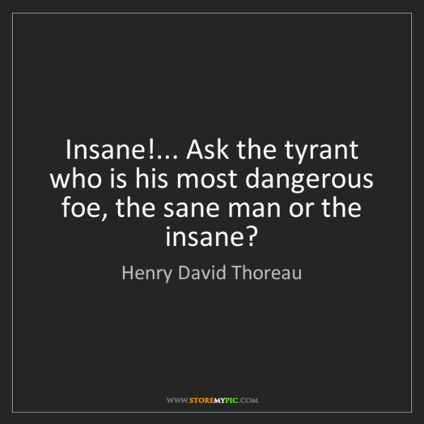 Henry David Thoreau: Insane!... Ask the tyrant who is his most dangerous foe,...