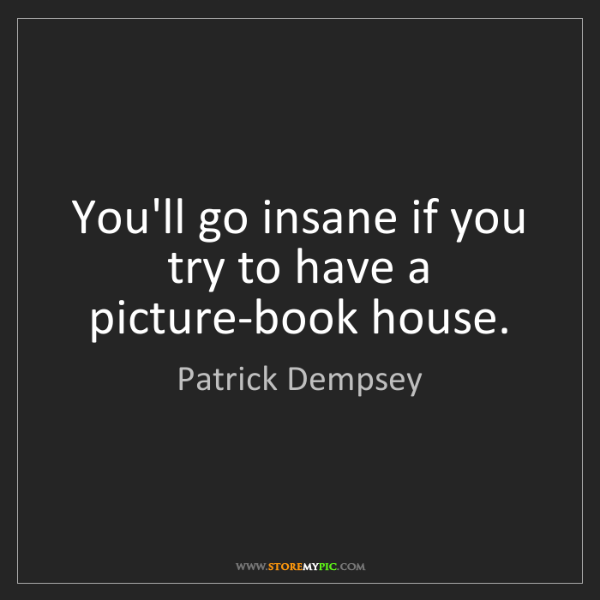 Patrick Dempsey: You'll go insane if you try to have a picture-book house.